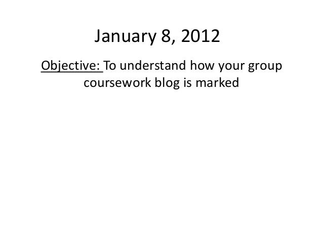 January 8, 2012Objective: To understand how your group       coursework blog is marked