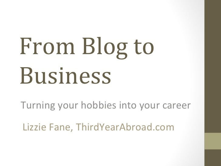 From Blog toBusinessTurning your hobbies into your careerLizzie Fane, ThirdYearAbroad.com