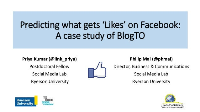 Predicting what gets 'Likes' on Facebook: A case study of BlogTO Philip Mai (@phmai) Director, Business & Communications S...