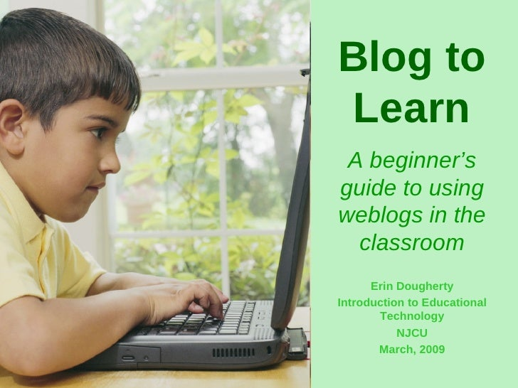 Blog to Learn A beginner's guide to using weblogs in the classroom Erin Dougherty Introduction to Educational Technology N...