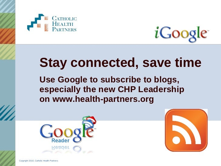 Stay connected, save time <ul><li>Use Google to subscribe to blogs, especially the new CHP Leadership  on www.health-partn...