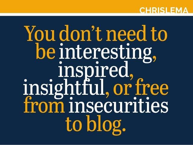 CHRISLEMA Youdon'tneedto beinteresting, inspired, insightful,orfree frominsecurities toblog.