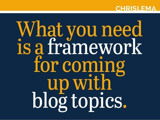 CHRISLEMA Whatyouneed isaframework forcoming upwith blogtopics.