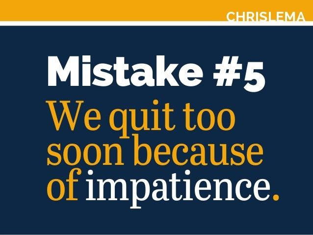 CHRISLEMA Mistake #5 Wequittoo soonbecause ofimpatience.
