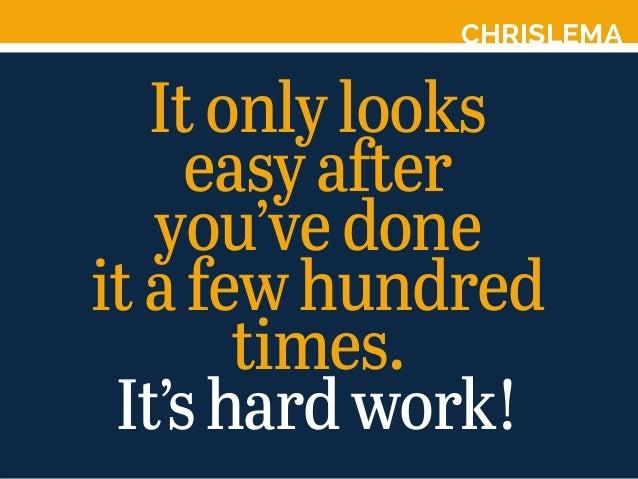 CHRISLEMA Itonlylooks easyafter you'vedone itafewhundred times. It'shardwork!