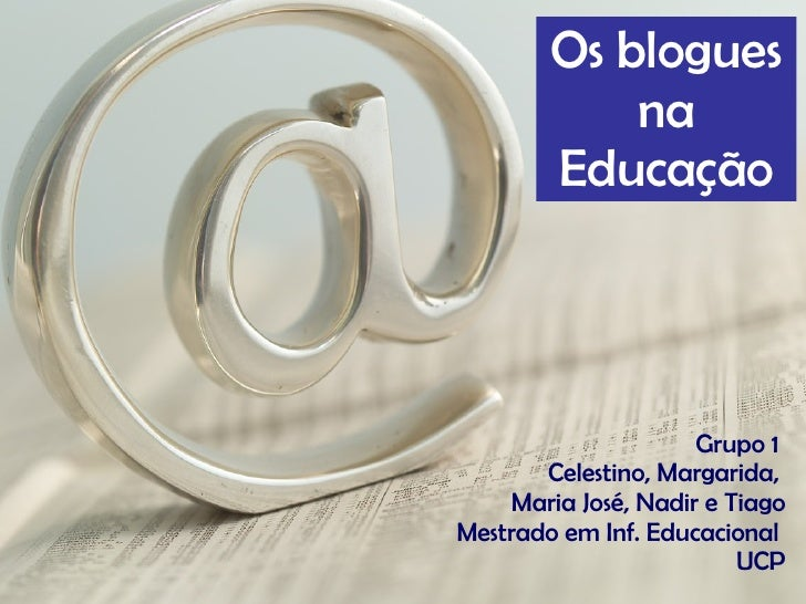 Grupo 1  Celestino, Margarida,  Maria José, Nadir e Tiago Mestrado em Inf. Educacional  UCP Os blogues na Educação