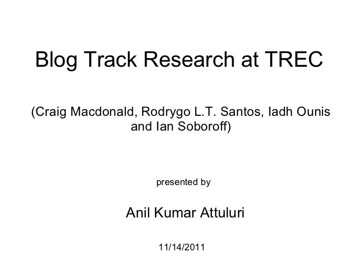 Blog Track Research at TREC (Craig Macdonald, Rodrygo L.T. Santos, Iadh Ounis and Ian Soboroff) presented by  Anil Kumar ...