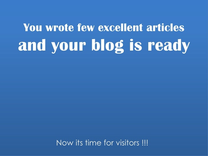 You wrote few excellent articles and your blog is ready<br />Now its time for visitors !!!<br />