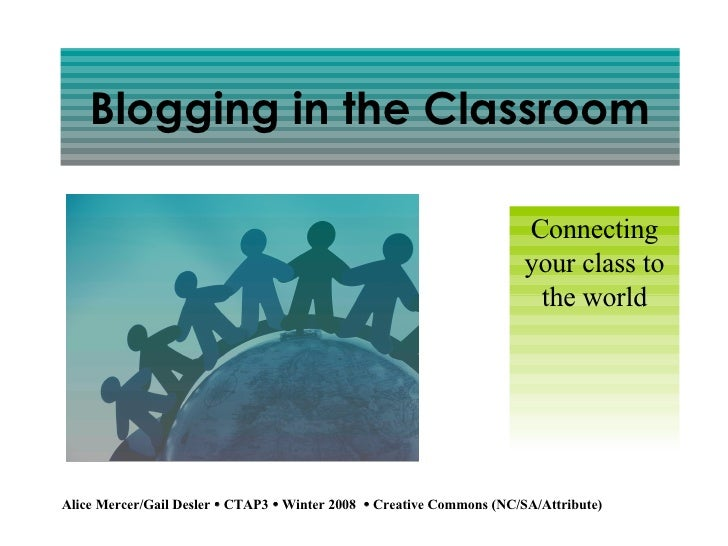 Blogging in the Classroom Connecting your class to the world Alice Mercer/Gail Desler    CTAP3     Winter 2008    Creat...