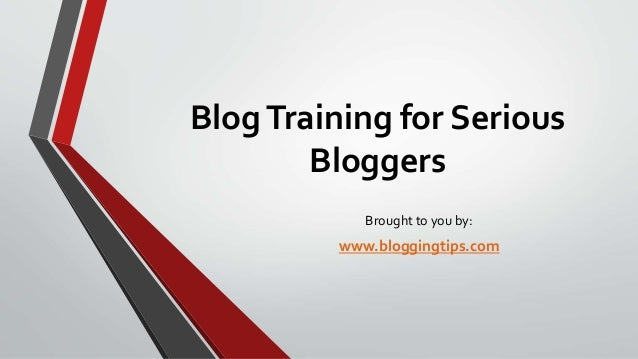 Blog Training for Serious Bloggers Brought to you by:  www.bloggingtips.com