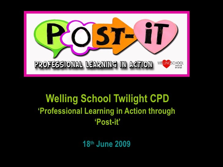 Welling School Twilight CPD ' Professional Learning in Action through  ' Post-it' 18 th  June 2009