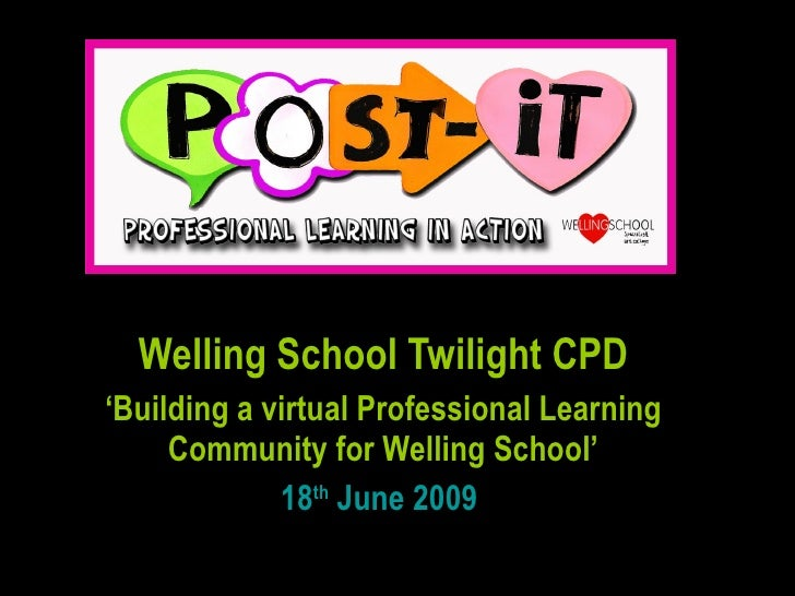 Welling School Twilight CPD ' Building a virtual Professional Learning Community for Welling School' 18 th  June 2009