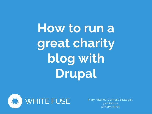 How to run a  great charity  blog with  Drupal  Mary Mitchell, Content Strategist.  @whitefuse  @mary_mitch