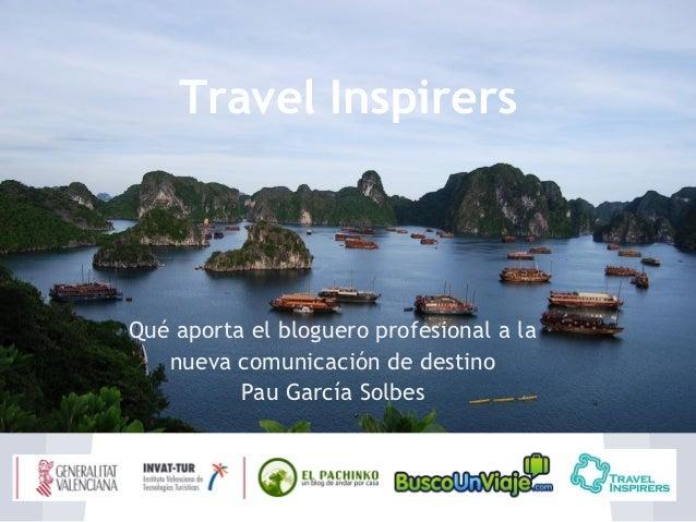 Travel InspirersQué aporta el bloguero profesional a la   nueva comunicación de destino          Pau García Solbes