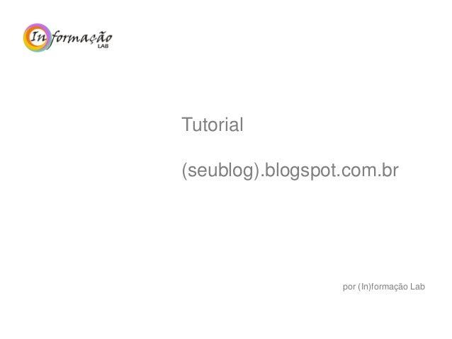 Tutorial (seublog).blogspot.com.br por (In)formação Lab