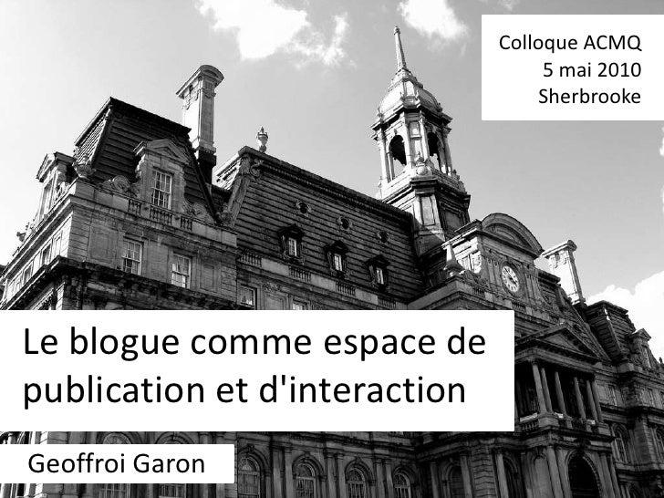 Colloque ACMQ<br />5 mai 2010<br />Sherbrooke<br />Le blogue comme espace de publication et d'interaction<br />Geoffroi Ga...