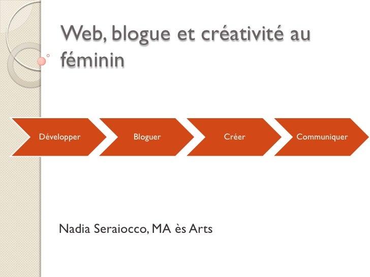 Web, blogue et créativité au     fémininDévelopper       Bloguer          Créer   Communiquer    Nadia Seraiocco, MA ès Arts