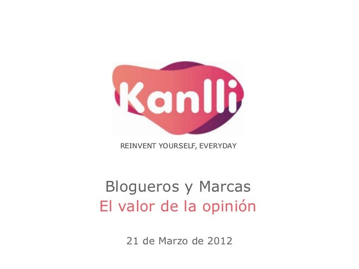 REINVENT YOURSELF, EVERYDAY Blogueros y MarcasEl valor de la opinión   21 de Marzo de 2012