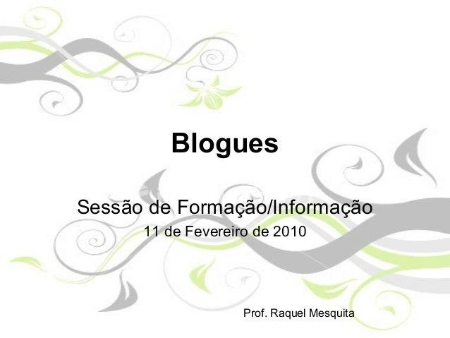 Blogues Sessão de Formação/Informação 11 de Fevereiro de 2010 Prof. Raquel Mesquita