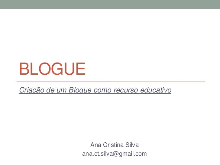 BLOGUECriação de um Blogue como recurso educativo                   Ana Cristina Silva                 ana.ct.silva@gmail....