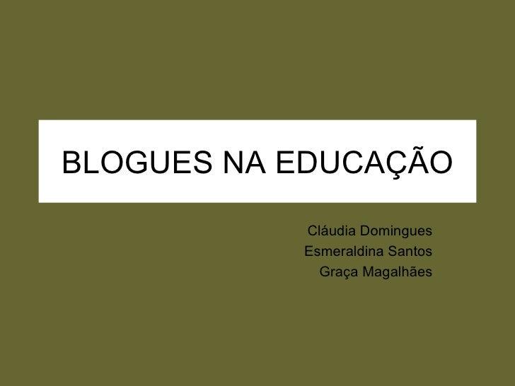 BLOGUES NA EDUCAÇÃO Cláudia Domingues Esmeraldina Santos Graça Magalhães