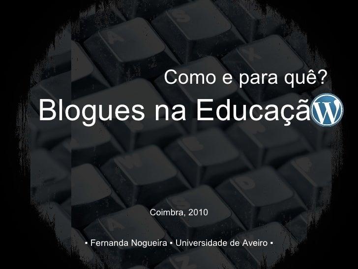 Blogues na Educação Como e para quê? ▪  Fernanda Nogueira ▪ Universidade de Aveiro ▪ Coimbra, 2010