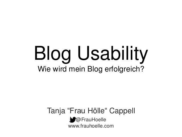 "Blog Usability Wie wird mein Blog erfolgreich? @FrauHoelle www.frauhoelle.com Tanja ""Frau Hölle"" Cappell"