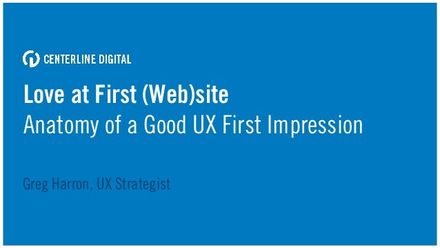 Love at First (Web)site Anatomy of a Good UX First Impression Greg Harron, UX Strategist