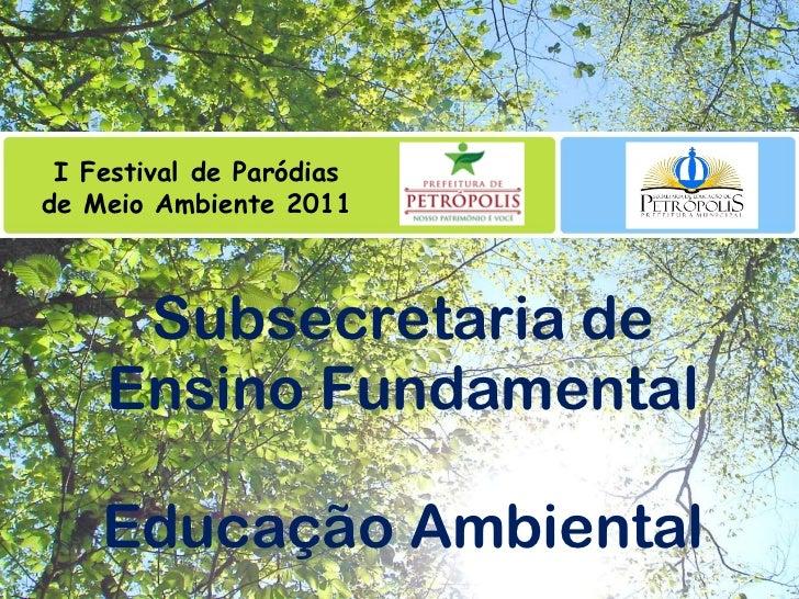 Subsecretaria de Ensino Fundamental Educação Ambiental I Festival de Paródias de Meio Ambiente 2011
