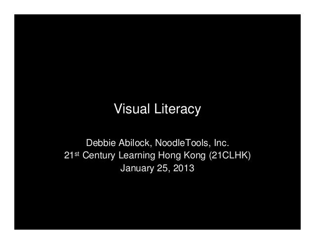 Visual Literacy Debbie Abilock, NoodleTools, Inc. 21st Century Learning Hong Kong (21CLHK) January 25, 2013