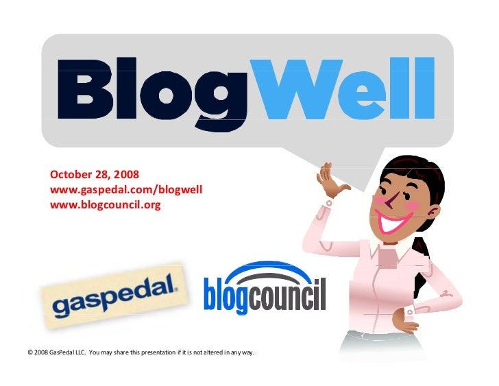 October28,2008         www.gaspedal.com/blogwell         www.blogcouncil.org     ©2008GasPedalLLC.Youmaysharethi...