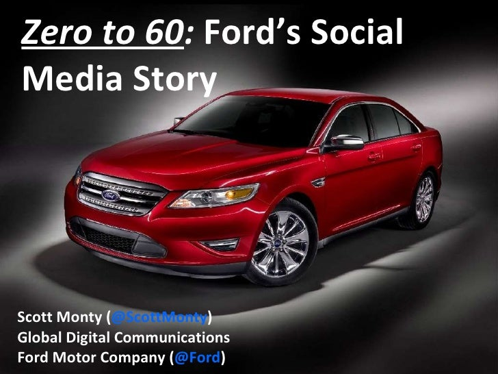 Zero to 60 :  Ford's Social Media Story   Scott Monty ( @ScottMonty ) Global Digital Communications Ford Motor Company ( @...