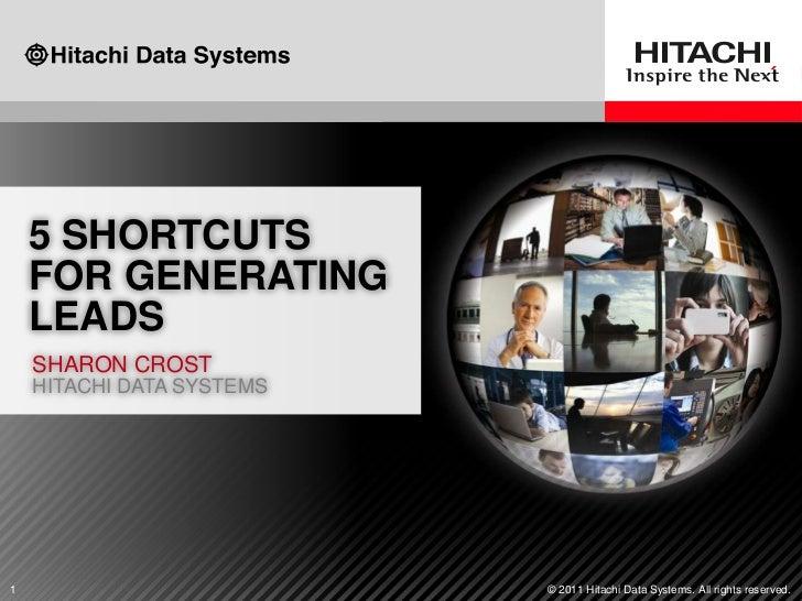 5 SHORTCUTS    FOR GENERATING    LEADS    SHARON CROST    HITACHI DATA SYSTEMS1                          © 2011 Hitachi Da...