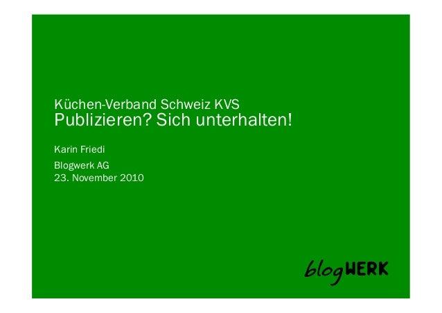 Blogwerk AG Küchen-Verband Schweiz KVS Publizieren? Sich unterhalten! Karin Friedi 23. November 2010