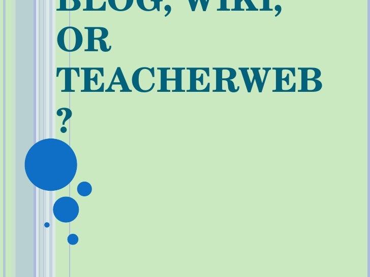 BLOG, WIKI, OR TEACHERWEB?
