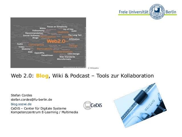 Web 2.0: Blog, Wiki & Podcast – Tools zur Kollaboration Stefan Cordes stefan.cordes@fu-berlin.de blog.sozwi.de CeDiS – Cen...