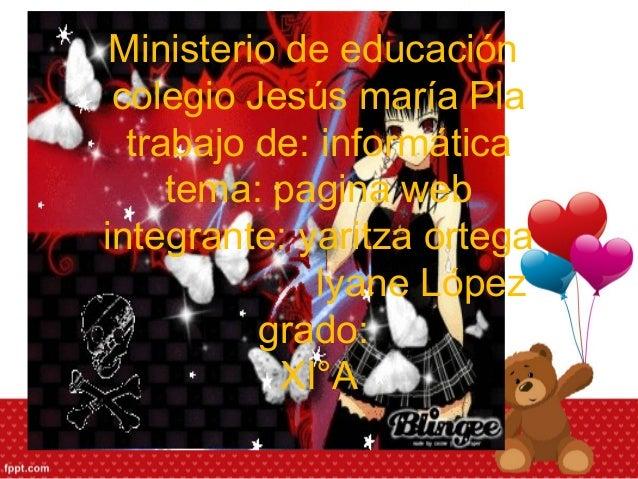 Ministerio de educación colegio Jesús maría Pla trabajo de: informática tema: pagina web integrante: yaritza ortega lyane ...