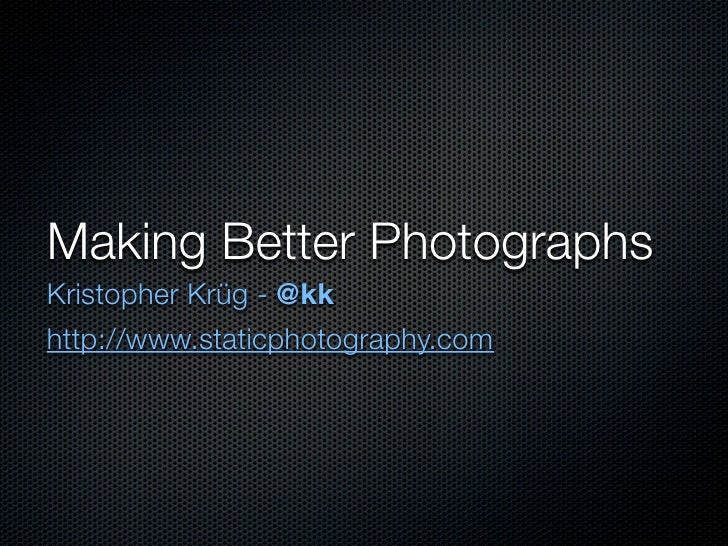 Making Better Photographs Kristopher Krüg - @kk http://www.staticphotography.com