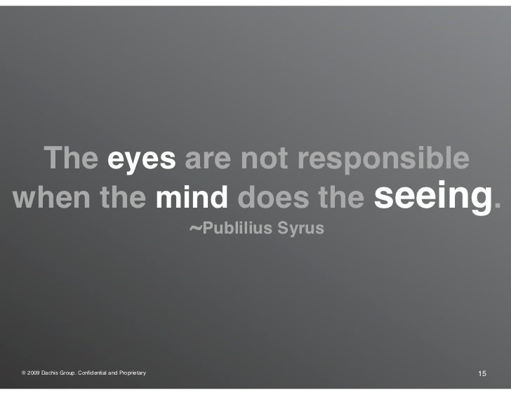The eyes are not responsible when the mind does the seeing.                                                    ~Publilius ...