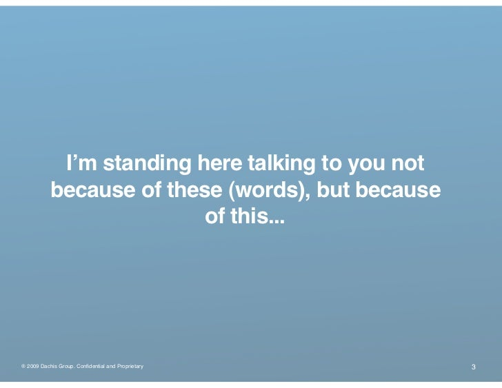 I'm standing here talking to you not            because of these (words), but because                           of this......