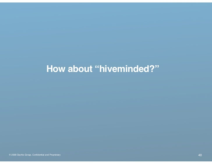 "How about ""hiveminded?""     ® 2009 Dachis Group. Confidential and Proprietary            40"