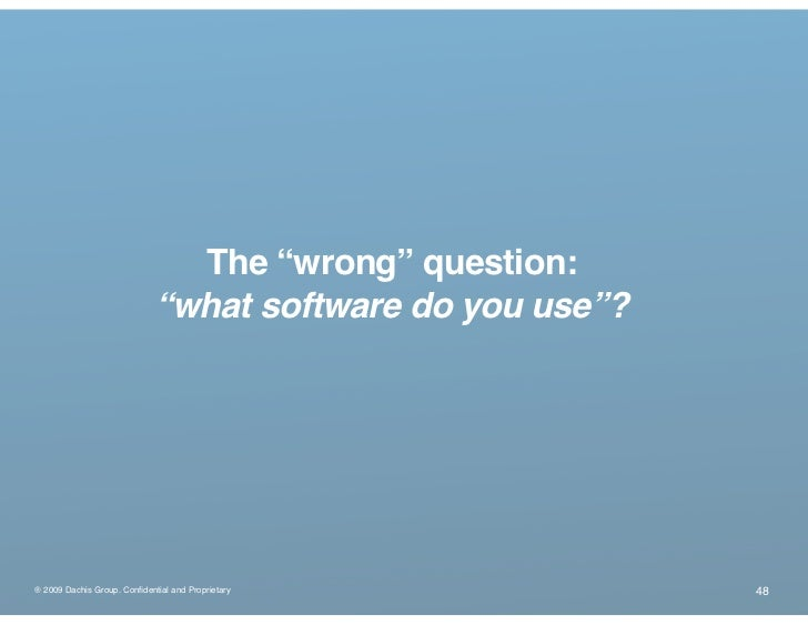 """The """"wrong"""" question:                              """"what software do you use""""?     ® 2009 Dachis Group. Confidential and Pr..."""