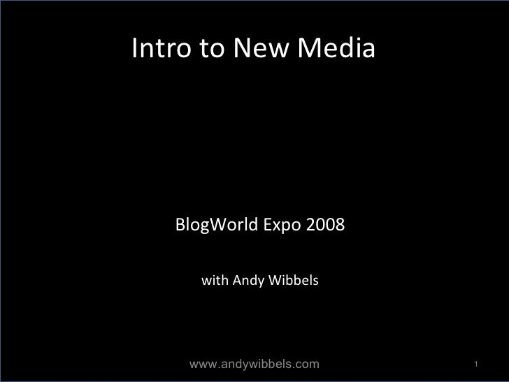 Intro to New Media <ul><ul><li>BlogWorld Expo 2008 </li></ul></ul><ul><ul><li>with Andy Wibbels </li></ul></ul>www.andywib...