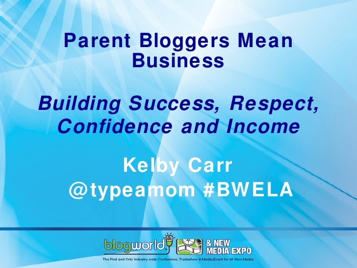 Parent Bloggers Mean Business Building Success, Respect, Confidence and Income Kelby Carr  @typeamom #BWELA
