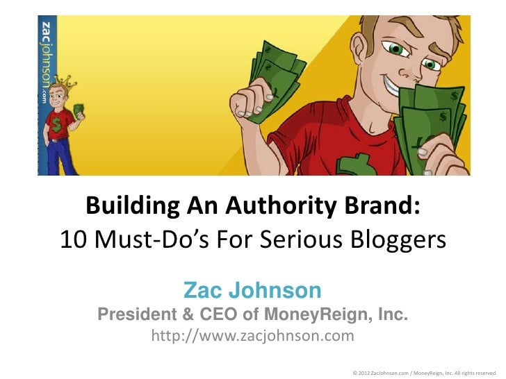 Building An Authority Brand:10 Must-Do's For Serious Bloggers            Zac Johnson   President & CEO of MoneyReign, Inc....