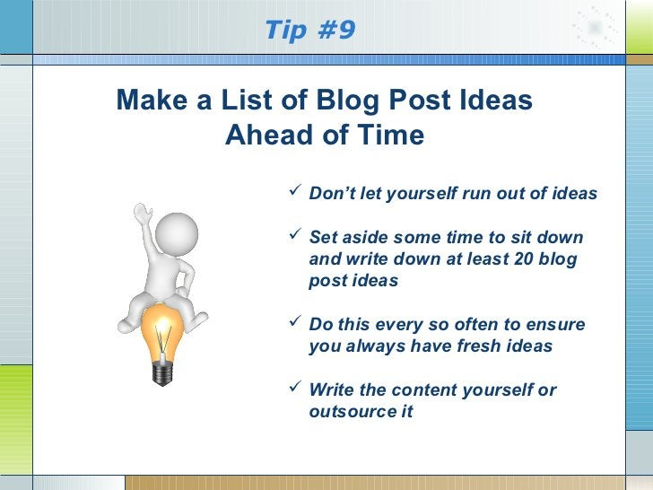 Tip #9Make a List of Blog Post Ideas       Ahead of Time             Don't let yourself run out of ideas             Set...