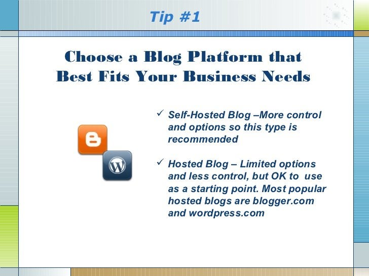 Tip #1 Choose a Blog Platform thatBest Fits Your Business Needs            Self-Hosted Blog –More control             and...