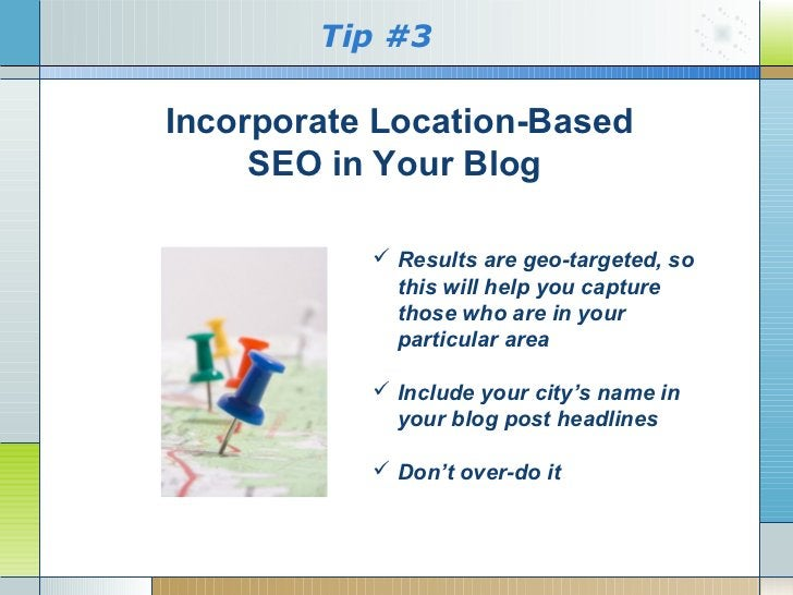 Tip #3Incorporate Location-Based     SEO in Your Blog            Results are geo-targeted, so             this will help ...