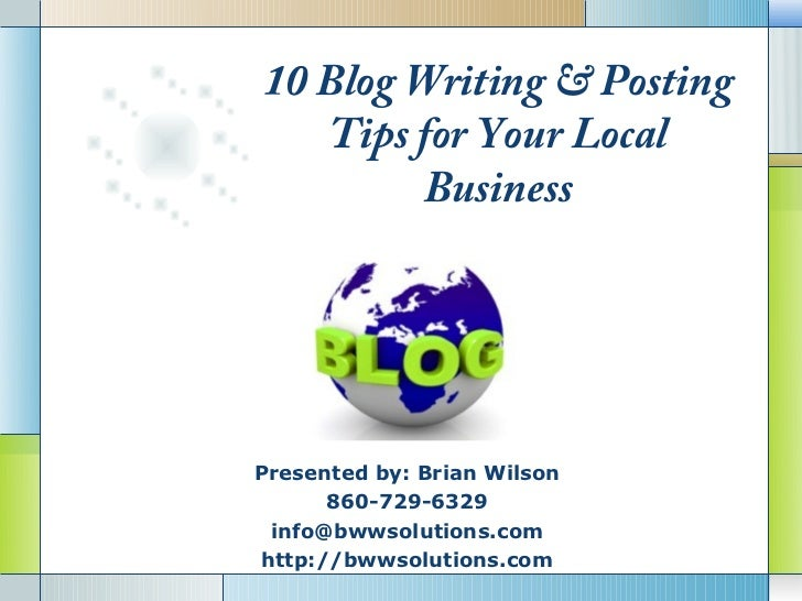 10 Blog Writing & Posting   Tips for Your Local         BusinessPresented by: Brian Wilson      860-729-6329         LOGO ...