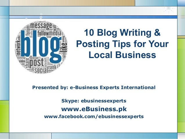 10 Blog Writing & Posting Tips for Your Local Business  Presented by: e-Business Experts International Skype: ebusinessexp...